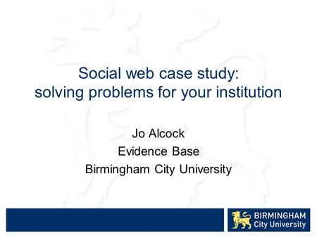 Social web case study: solving problems for your institution Jo Alcock Evidence Base Birmingham City University.