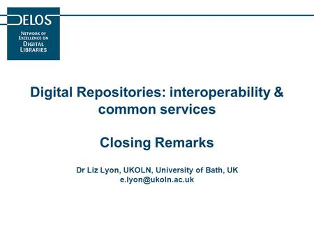 Digital Repositories: interoperability & common services Closing Remarks Dr Liz Lyon, UKOLN, University of Bath, UK