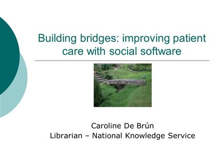 Building bridges: improving patient care with social software Caroline De Brún Librarian – National Knowledge Service.