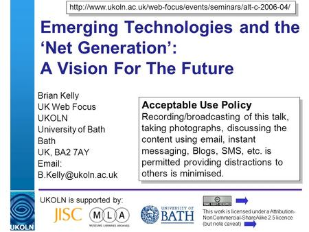 A centre of expertise in digital information managementwww.ukoln.ac.uk Emerging Technologies and the Net Generation: A Vision For The Future Brian Kelly.