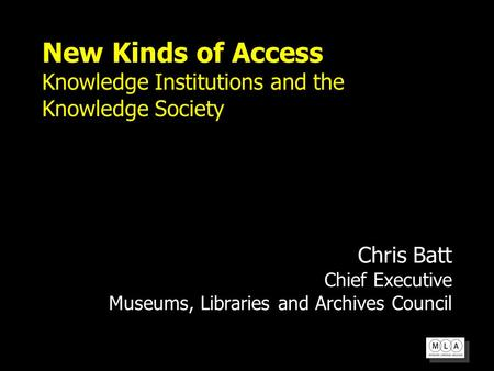 New Kinds of Access Knowledge Institutions and the Knowledge Society Chris Batt Chief Executive Museums, Libraries and Archives Council.