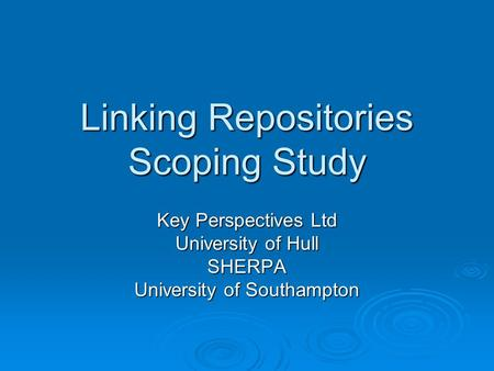 Linking Repositories Scoping Study Key Perspectives Ltd University of Hull SHERPA University of Southampton.