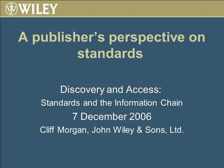 A publishers perspective on standards Discovery and Access: Standards and the Information Chain 7 December 2006 Cliff Morgan, John Wiley & Sons, Ltd.