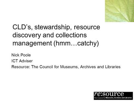 CLDs, stewardship, resource discovery and collections management (hmm…catchy) Nick Poole ICT Adviser Resource: The Council for Museums, Archives and Libraries.