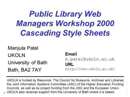 September 2000 1 Public Library Web Managers Workshop 2000 Cascading Style Sheets Manjula Patel UKOLN University of Bath Bath, BA2 7AY UKOLN is funded.