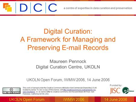 A centre of expertise in data curation and preservation UKOLN Open ForumIWMW 2006 14 June 2006 Funded by: This work is licensed under the Creative Commons.
