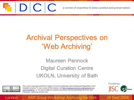 A centre of expertise in data curation and preservation London :: ARK Group Workshop: Archiving the Web :: 28 Sept 2006 Funded by: This work is licensed.