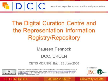 A centre of expertise in data curation and preservation CETIS MDR SIG::28 June 2006::University of Bath Funded by: This work is licensed under the Creative.