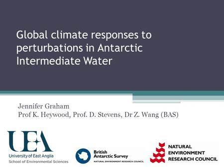 Global climate responses to perturbations in Antarctic Intermediate Water Jennifer Graham Prof K. Heywood, Prof. D. Stevens, Dr Z. Wang (BAS)