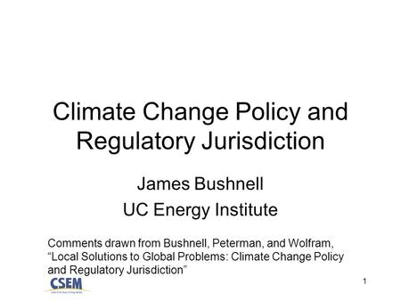 1 Climate Change Policy and Regulatory Jurisdiction James Bushnell UC Energy Institute Comments drawn from Bushnell, Peterman, and Wolfram, Local Solutions.