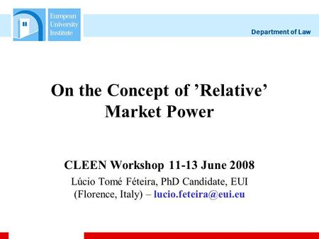 Department of Law On the Concept of Relative Market Power CLEEN Workshop 11-13 June 2008 Lúcio Tomé Féteira, PhD Candidate, EUI (Florence, Italy) –