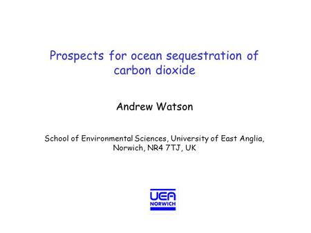 Prospects for ocean sequestration of carbon dioxide Andrew Watson School of Environmental Sciences, University of East Anglia, Norwich, NR4 7TJ, UK.
