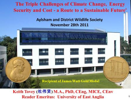 1 Recipient of James Watt Gold Medal Aylsham and District Wildlife Society November 28th 2011 The Triple Challenges of Climate Change, Energy Security.