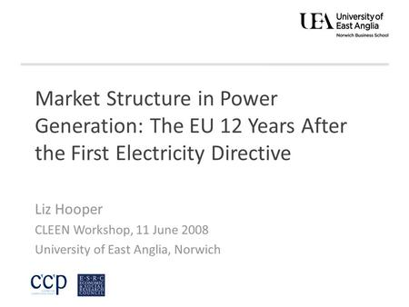 Market Structure in Power Generation: The EU 12 Years After the First Electricity Directive Liz Hooper CLEEN Workshop, 11 June 2008 University of East.