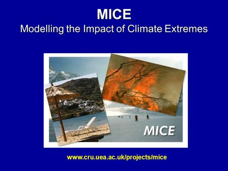 MICE Modelling the Impact of Climate Extremes www.cru.uea.ac.uk/projects/mice.