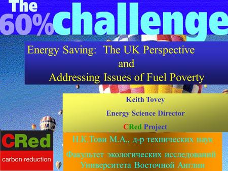 Energy Saving: The UK Perspective and Addressing Issues of Fuel Poverty Keith Tovey Energy Science Director CRed Project Н.К.Тови М.А., д-р технических.