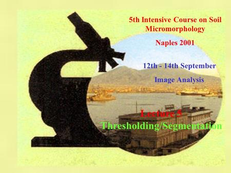 5th Intensive Course on Soil Micromorphology Naples 2001 12th - 14th September Image Analysis Lecture 5 Thresholding/Segmentation.
