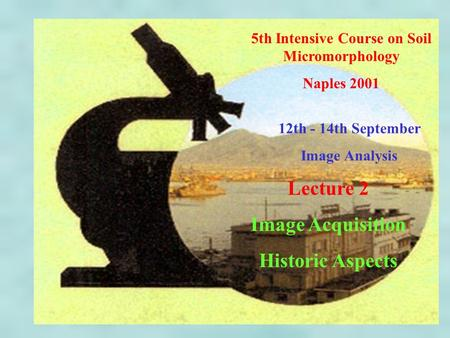 5th Intensive Course on Soil Micromorphology Naples 2001 12th - 14th September Image Analysis Lecture 2 Image Acquisition Historic Aspects.