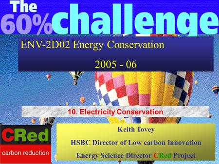 ENV-2D02 Energy Conservation 2005 - 06 Keith Tovey HSBC Director of Low carbon Innovation Energy Science Director CRed Project 10. Electricity Conservation.