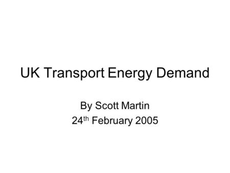 UK Transport Energy Demand By Scott Martin 24 th February 2005.