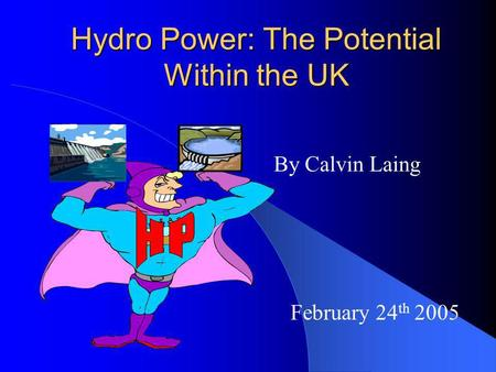 Hydro Power: The Potential Within the UK By Calvin Laing February 24 th 2005.
