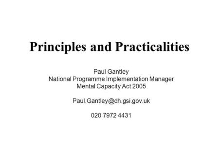Principles and Practicalities Paul Gantley National Programme Implementation Manager Mental Capacity Act 2005 020 7972 4431.