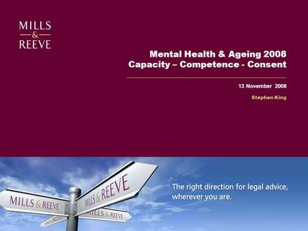 Mental Health & Ageing 2008 Capacity – Competence - Consent 13 November 2008 Stephen King.