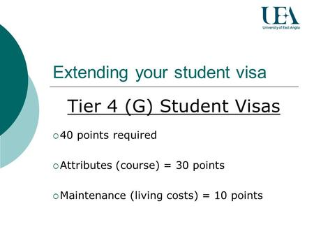 Extending your student visa Tier 4 (G) Student Visas 40 points required Attributes (course) = 30 points Maintenance (living costs) = 10 points.