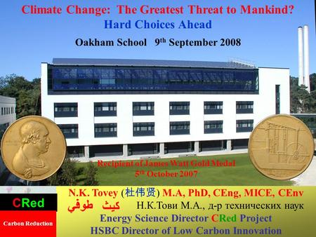 1 Climate Change: The Greatest Threat to Mankind? Hard Choices Ahead Oakham School 9 th September 2008 N.K. Tovey ( ) M.A, PhD, CEng, MICE, CEnv Н.К.Тови.