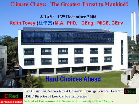 CRed carbon reduction 1 Hard Choices Ahead Lay Chairman, Norwich East Deanery, Energy Science Director: HSBC Director of Low Carbon Innovation School of.