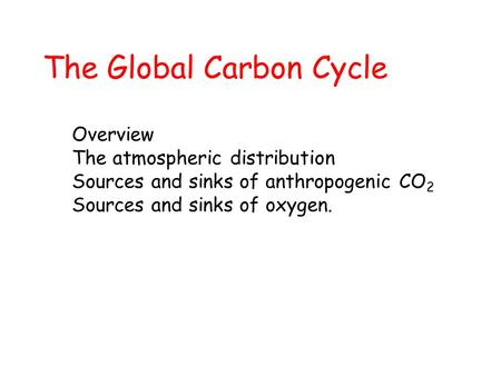 The Global Carbon Cycle Overview The atmospheric distribution Sources and sinks of anthropogenic CO 2 Sources and sinks of oxygen.