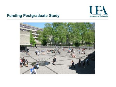 Funding Postgraduate Study. April 24, 2014 Overview Good news Tuition fee rates Sources of funding Working and studying Next steps UEA – Students outside.