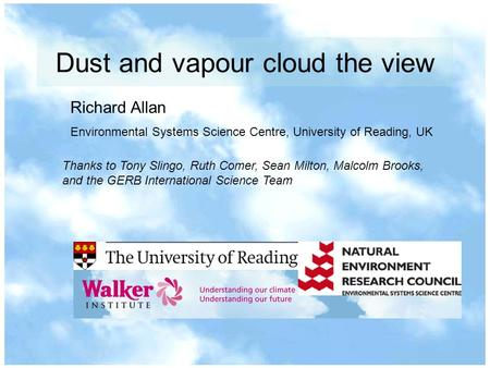 Dust and vapour cloud the view Richard Allan Environmental Systems Science Centre, University of Reading, UK Thanks to Tony Slingo, Ruth Comer, Sean Milton,