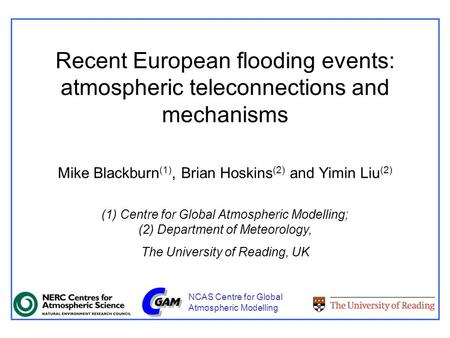 Recent European flooding events: atmospheric teleconnections and mechanisms Mike Blackburn (1), Brian Hoskins (2) and Yimin Liu (2) (1) Centre for Global.