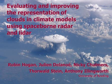 Robin Hogan, Julien Delanoë, Nicky Chalmers, Thorwald Stein, Anthony Illingworth University of Reading Evaluating and improving the representation of clouds.