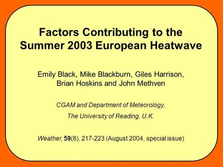 Factors Contributing to the Summer 2003 European Heatwave Emily Black, Mike Blackburn, Giles Harrison, Brian Hoskins and John Methven CGAM and Department.
