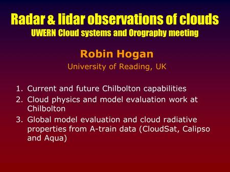 Radar & lidar observations of clouds UWERN Cloud systems and Orography meeting Robin Hogan University of Reading, UK 1.Current and future Chilbolton capabilities.