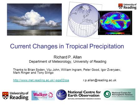 Current Changes in Tropical Precipitation Richard P. Allan Department of Meteorology, University of Reading Thanks to Brian Soden, Viju John, William Ingram,