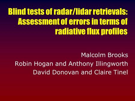 Blind tests of radar/lidar retrievals: Assessment of errors in terms of radiative flux profiles Malcolm Brooks Robin Hogan and Anthony Illingworth David.