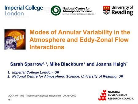 Modes of Annular Variability in the Atmosphere and Eddy-Zonal Flow Interactions Sarah Sparrow 1,2, Mike Blackburn 2 and Joanna Haigh 1 1. Imperial College.