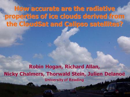 Robin Hogan, Richard Allan, Nicky Chalmers, Thorwald Stein, Julien Delanoë University of Reading How accurate are the radiative properties of ice clouds.