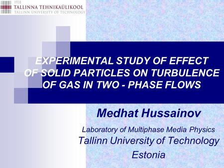 EXPERIMENTAL STUDY OF EFFECT OF SOLID PARTICLES ON TURBULENCE OF GAS IN TWO - PHASE FLOWS Medhat Hussainov Laboratory of Multiphase Media Physics Tallinn.