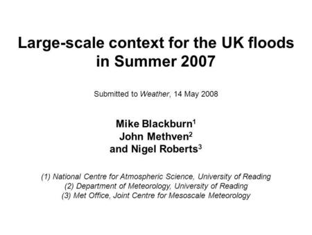 Large-scale context for the UK floods in Summer 2007 Submitted to Weather, 14 May 2008 Mike Blackburn 1 John Methven 2 and Nigel Roberts 3 (1) National.