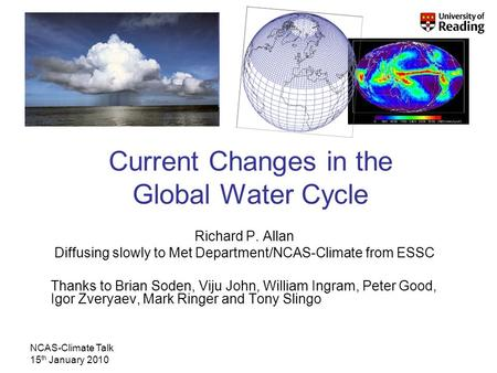 NCAS-Climate Talk 15 th January 2010 Current Changes in the Global Water Cycle Richard P. Allan Diffusing slowly to Met Department/NCAS-Climate from ESSC.