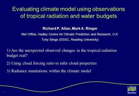 1 Evaluating climate model using observations of tropical radiation and water budgets Richard P. Allan, Mark A. Ringer Met Office, Hadley Centre for Climate.