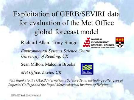 EUMETSAT 2006 Helsinki Exploitation of GERB/SEVIRI data for evaluation of the Met Office global forecast model Richard Allan, Tony Slingo Environmental.