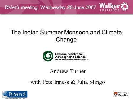 The Indian Summer Monsoon and Climate Change Andrew Turner with Pete Inness & Julia Slingo RMetS meeting, Wednesday 20 June 2007.