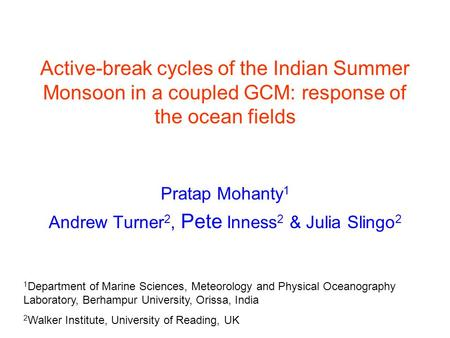 Active-break cycles of the Indian Summer Monsoon in a coupled GCM: response of the ocean fields Pratap Mohanty 1 Andrew Turner 2, Pete Inness 2 & Julia.