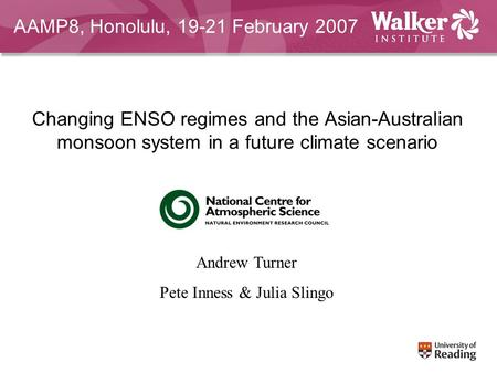Changing ENSO regimes and the Asian-Australian monsoon system in a future climate scenario Andrew Turner Pete Inness & Julia Slingo AAMP8, Honolulu, 19-21.