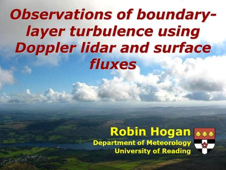 Robin Hogan Department of Meteorology University of Reading Observations of boundary- layer turbulence using Doppler lidar and surface fluxes.
